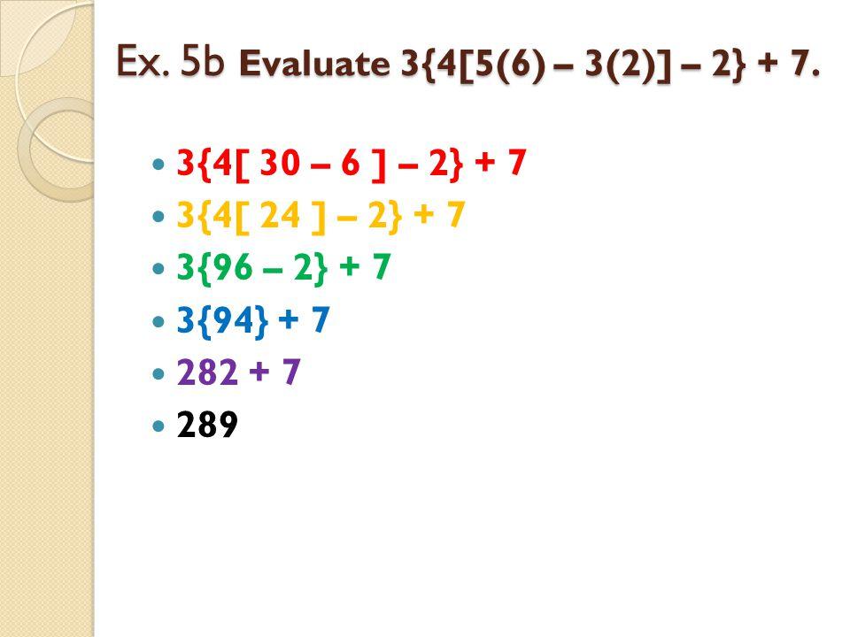 Ex. 5b Evaluate 3{4[5(6) – 3(2)] – 2} + 7.